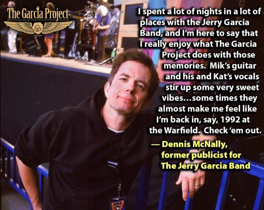 """I spent a lot of nights in a lot of places with the Jerry Garcia Band, and I'm here to say that I really enjoy what The Garcia Project does with those memories. Mik's guitar and his and Kat's vocals stir up some very sweet vibes…some times they almost make me feel like I'm back in, say, 1992 at the Warfield. Check 'em out."" — Dennis McNally, former publicist for the Jerry Garcia Band"